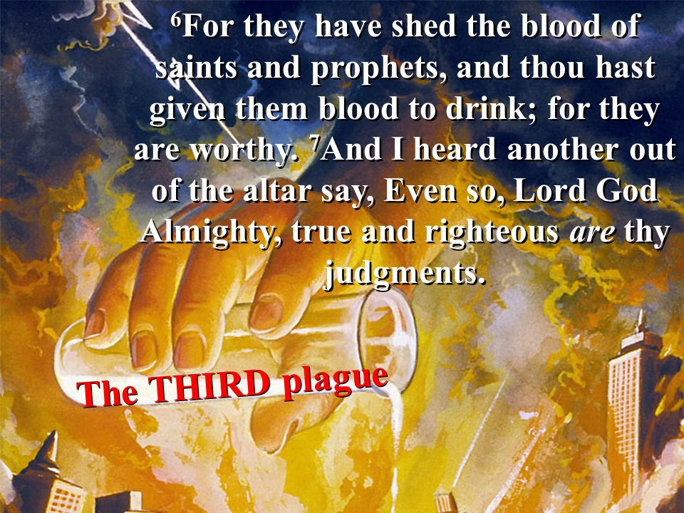 6For they have shed the blood of saints and prophets, and thou hast given them blood to drink; for they are worthy. 7And I heard another out of the altar say, Even so, Lord God Almighty, true and righteous are thy judgments.