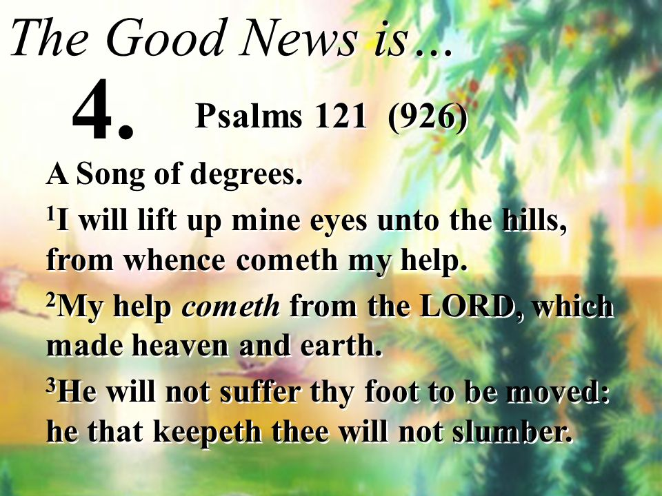 4. The Good News is… Psalms 121 (926) A Song of degrees.