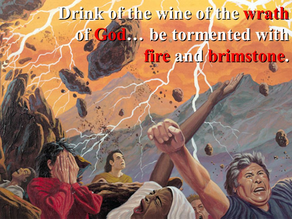 Drink of the wine of the wrath of God… be tormented with fire and brimstone.