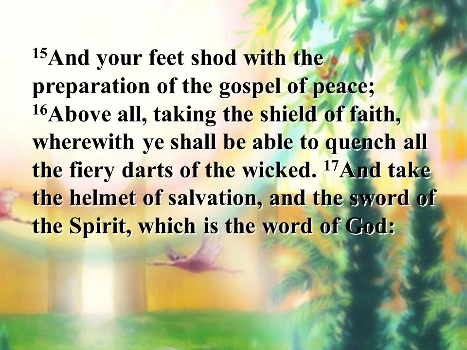 15And your feet shod with the preparation of the gospel of peace; 16Above all, taking the shield of faith, wherewith ye shall be able to quench all the fiery darts of the wicked.