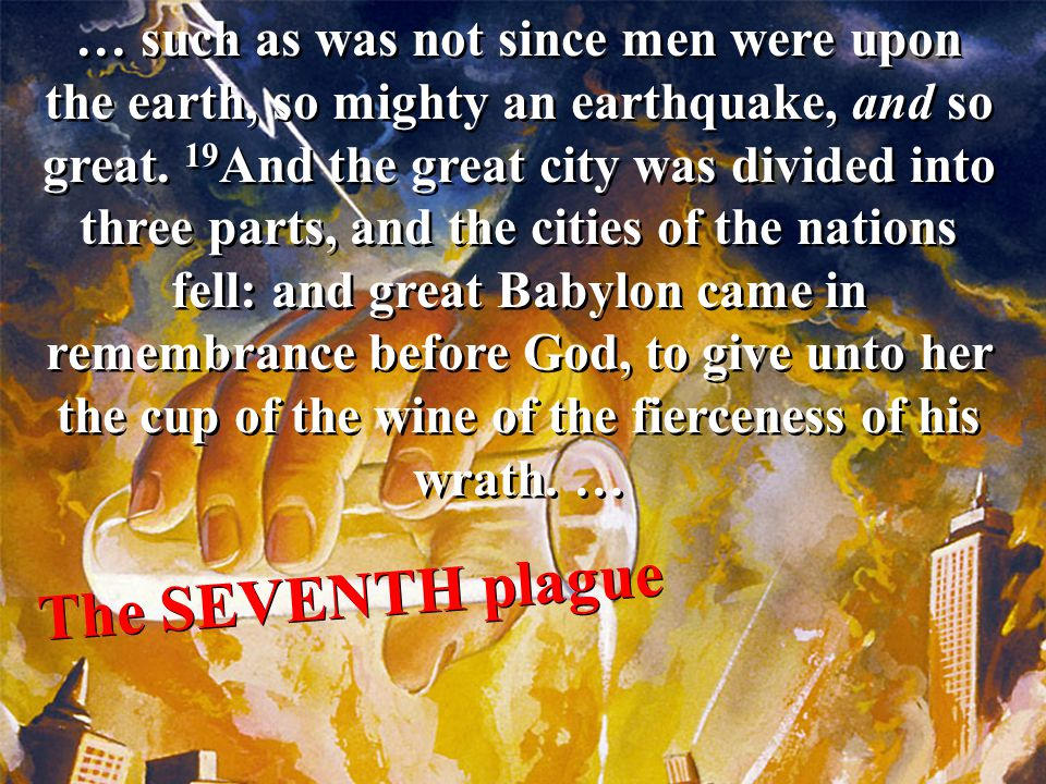 … such as was not since men were upon the earth, so mighty an earthquake, and so great. 19And the great city was divided into three parts, and the cities of the nations fell: and great Babylon came in remembrance before God, to give unto her the cup of the wine of the fierceness of his wrath. …