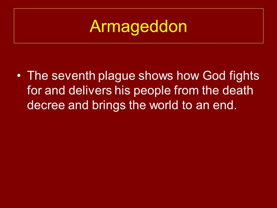 Armageddon The seventh plague shows how God fights for and delivers his people from the death decree and brings the world to an end.