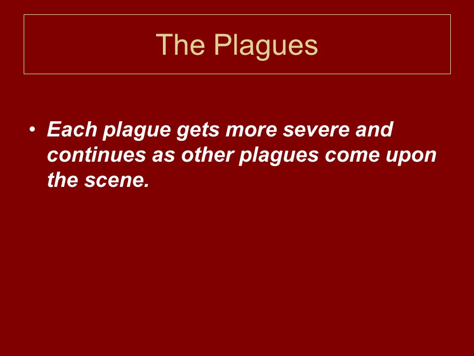 The Plagues Each plague gets more severe and continues as other plagues come upon the scene.