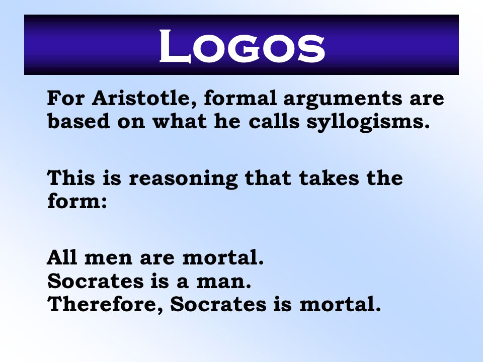 Logos For Aristotle, formal arguments are based on what he calls syllogisms. This is reasoning that takes the form:
