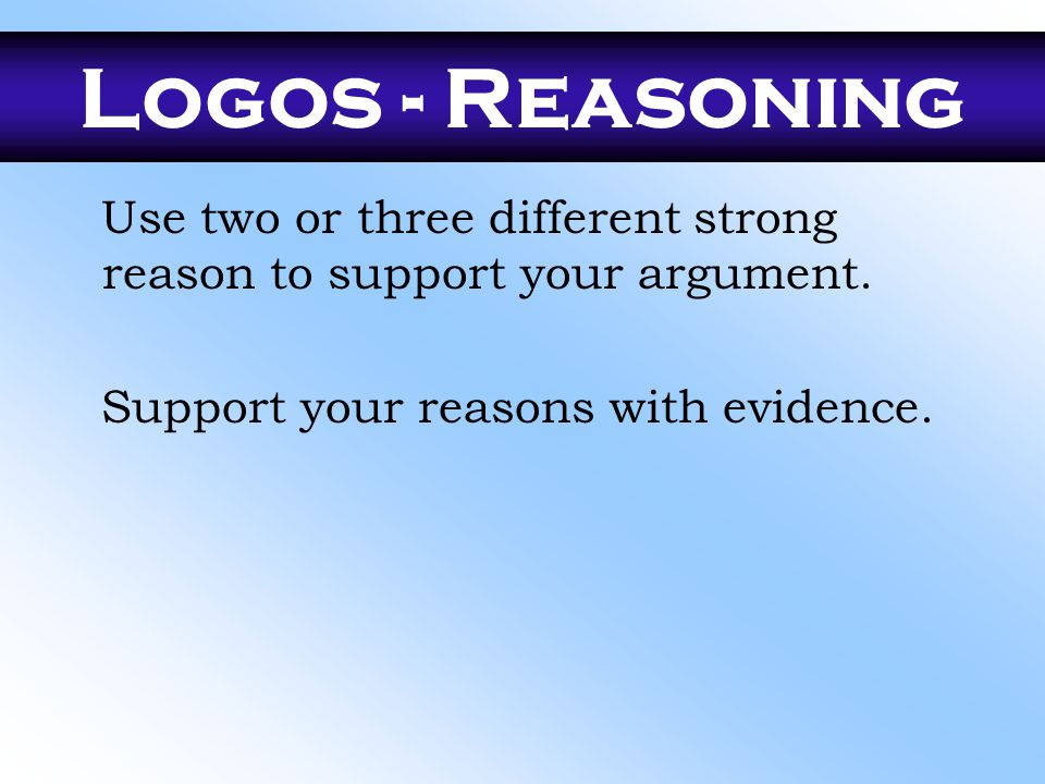 Logos - Reasoning Use two or three different strong reason to support your argument.