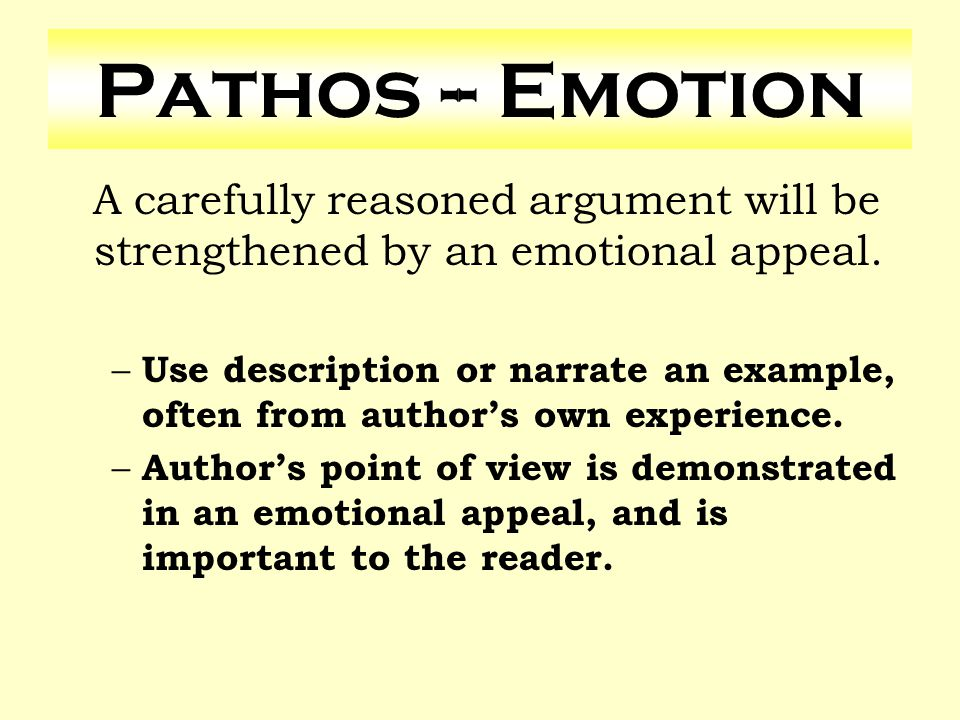 Pathos -- Emotion A carefully reasoned argument will be strengthened by an emotional appeal.