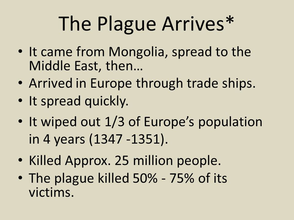 The Plague Arrives* It came from Mongolia, spread to the Middle East, then… Arrived in Europe through trade ships.