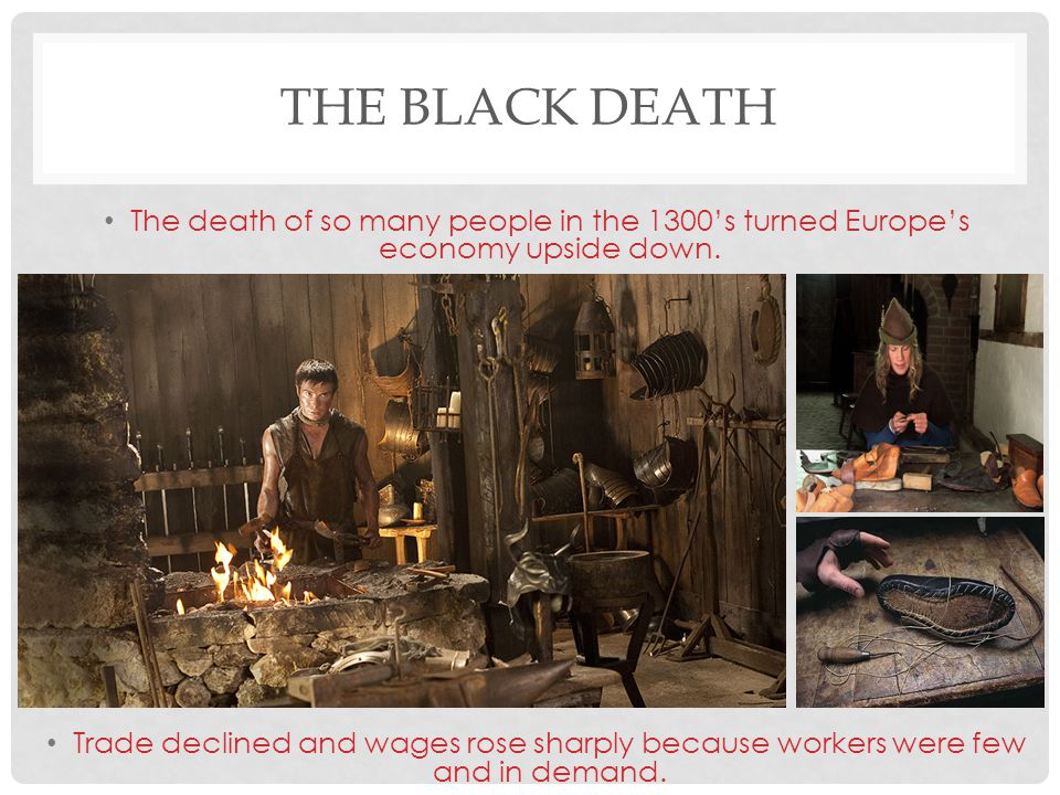 The Black Death The death of so many people in the 1300's turned Europe's economy upside down.
