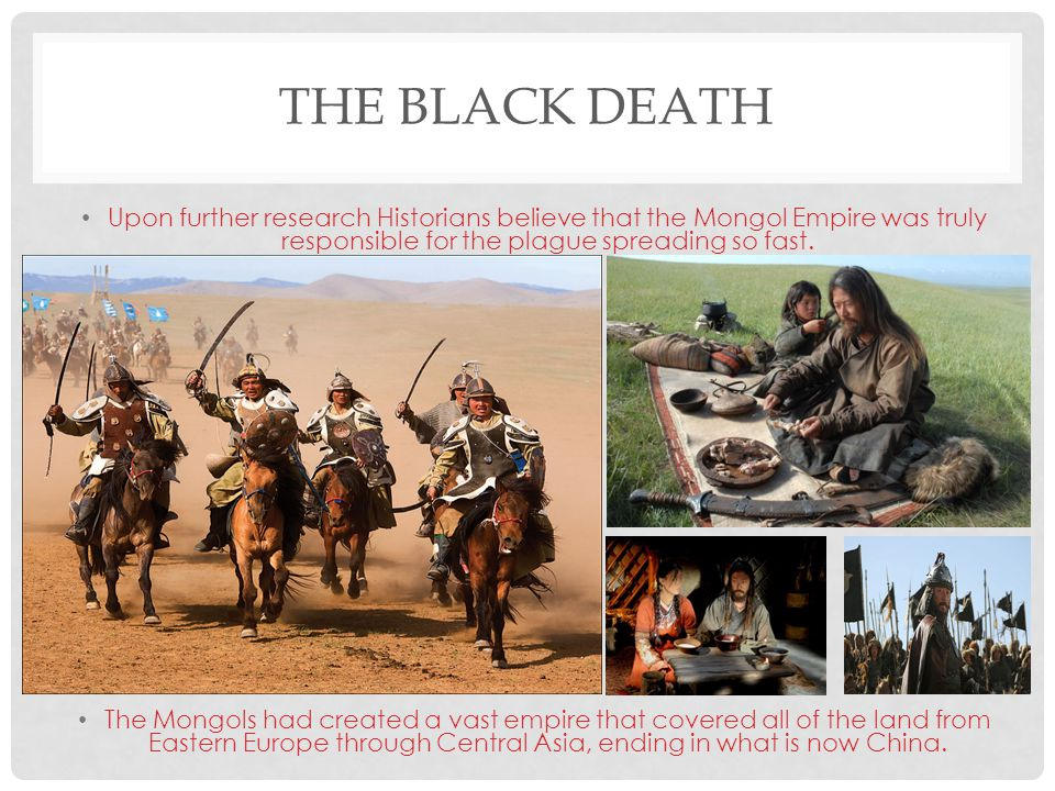 The Black Death Upon further research Historians believe that the Mongol Empire was truly responsible for the plague spreading so fast.
