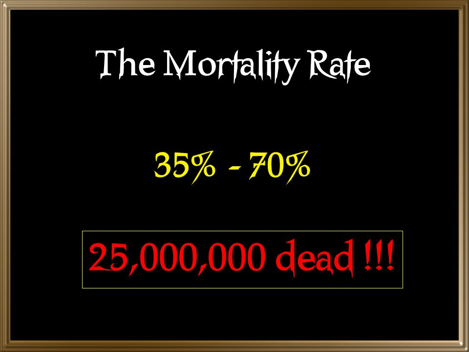 The Mortality Rate 35% - 70% 25,000,000 dead !!!