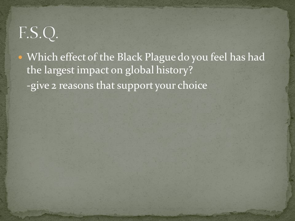F.S.Q. Which effect of the Black Plague do you feel has had the largest impact on global history.