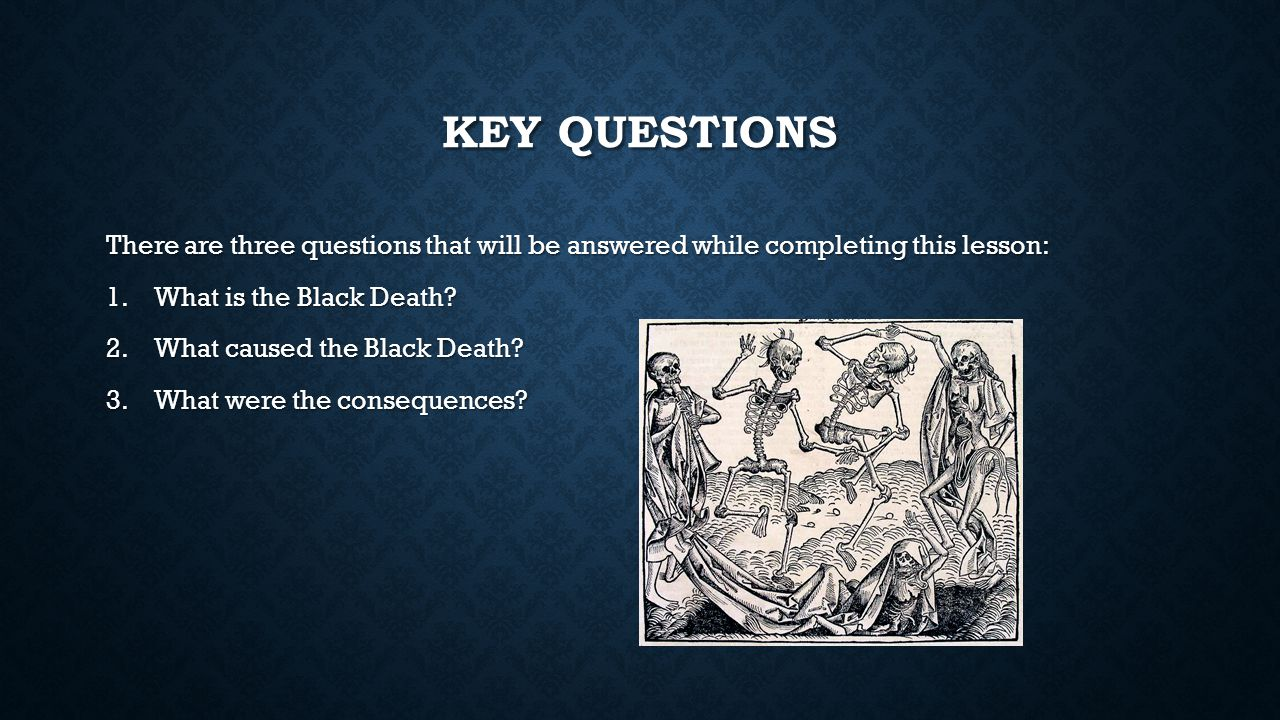 Key Questions There are three questions that will be answered while completing this lesson: What is the Black Death