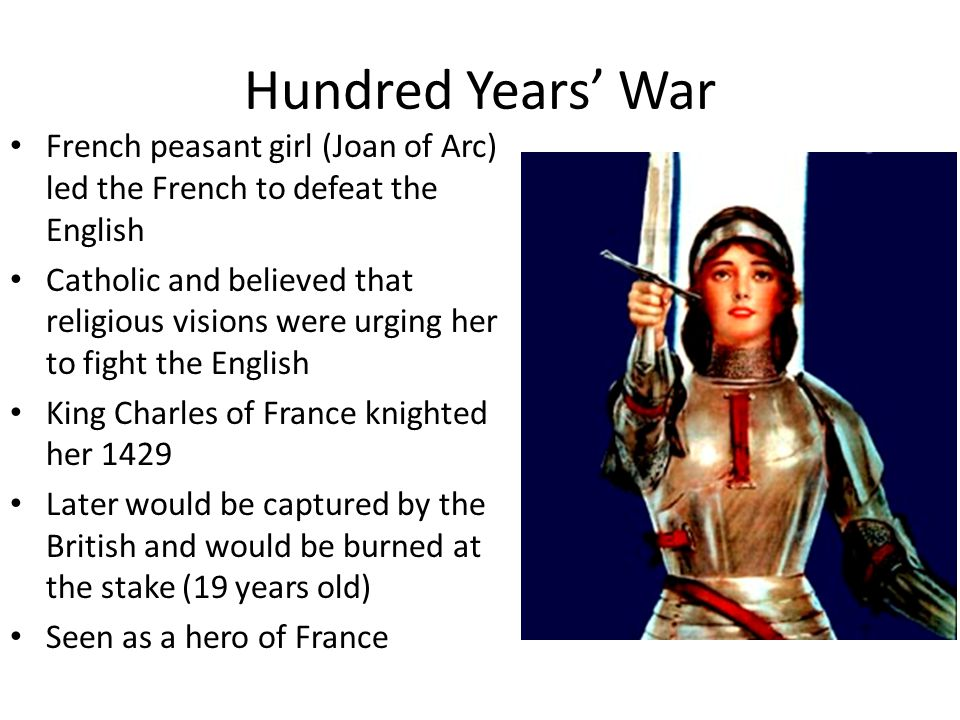 Hundred Years' War French peasant girl (Joan of Arc) led the French to defeat the English.