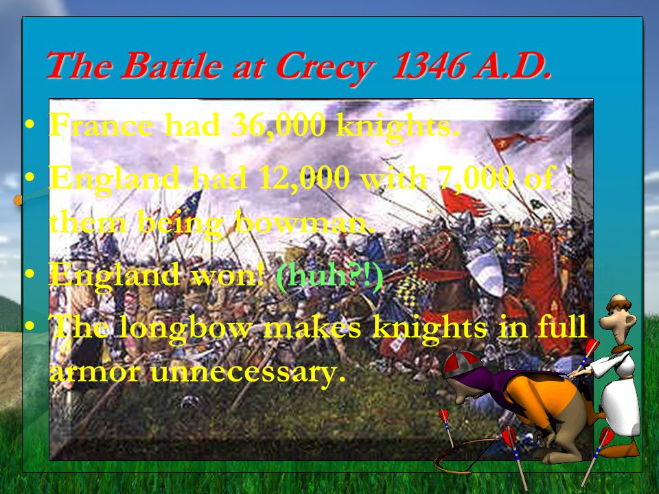 The Battle at Crecy 1346 A.D. France had 36,000 knights.