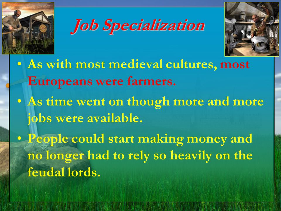 Job Specialization As with most medieval cultures, most Europeans were farmers. As time went on though more and more jobs were available.