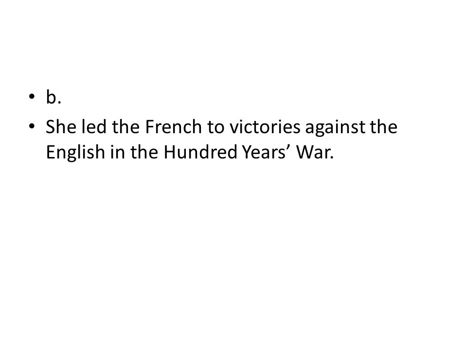 b. She led the French to victories against the English in the Hundred Years' War.
