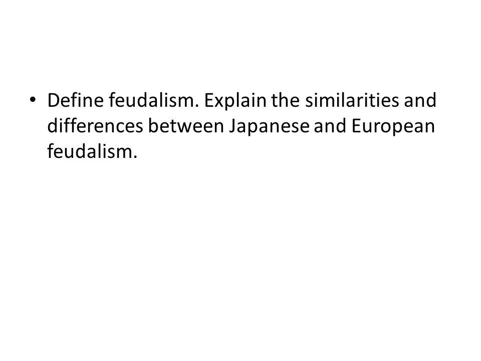 Define feudalism. Explain the similarities and differences between Japanese and European feudalism.