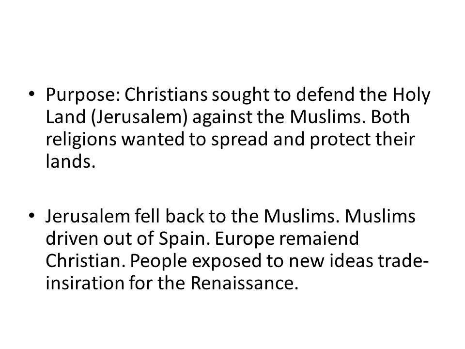 Purpose: Christians sought to defend the Holy Land (Jerusalem) against the Muslims. Both religions wanted to spread and protect their lands.