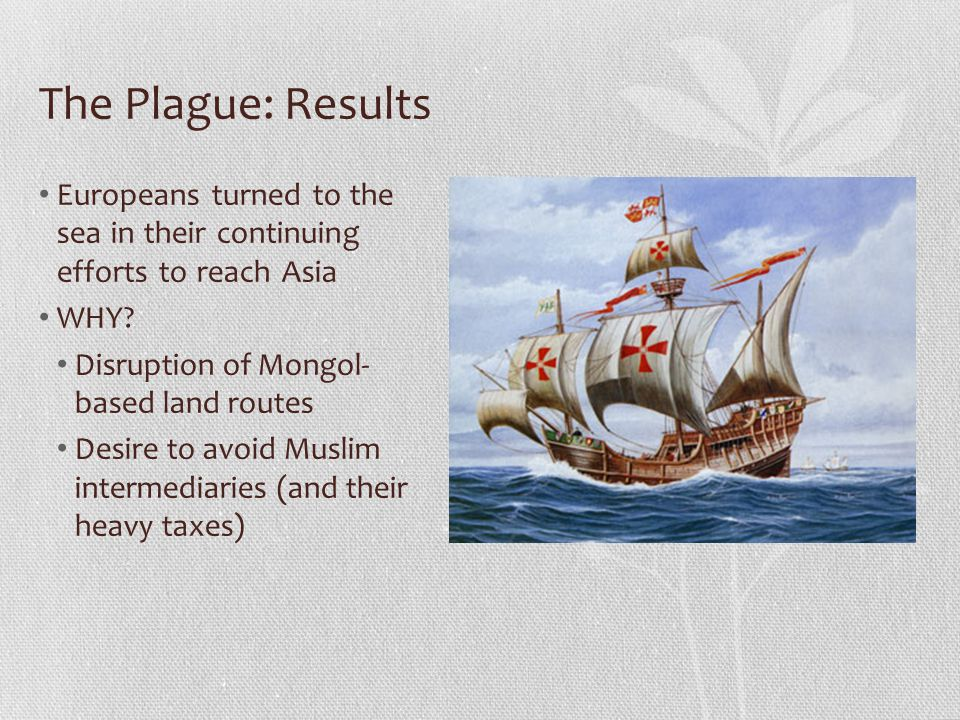The Plague: Results Europeans turned to the sea in their continuing efforts to reach Asia. WHY Disruption of Mongol- based land routes.