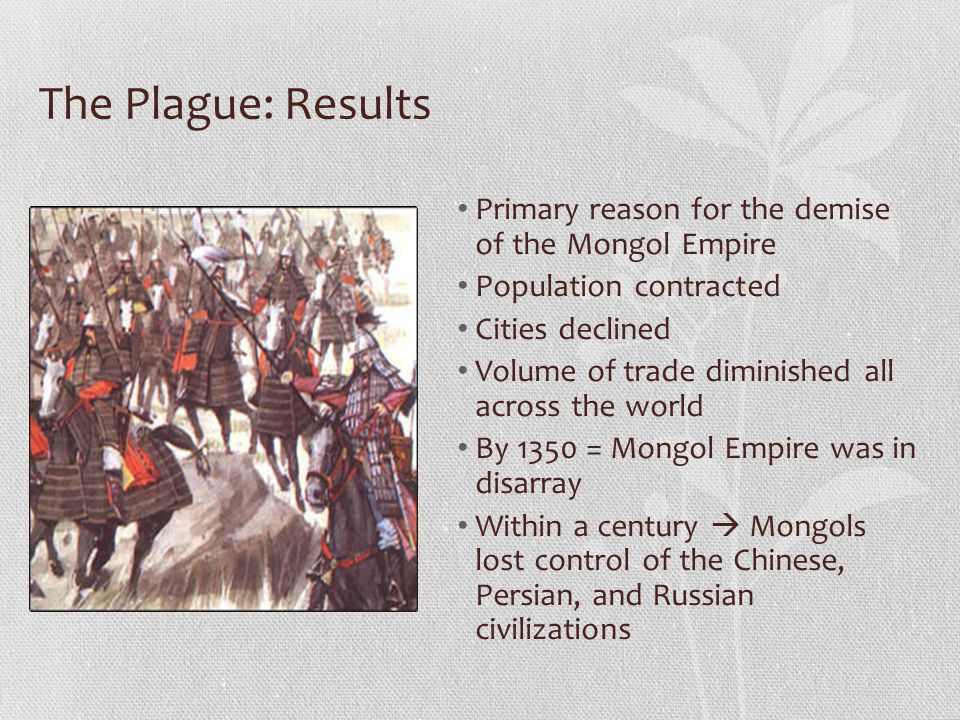 The Plague: Results Primary reason for the demise of the Mongol Empire