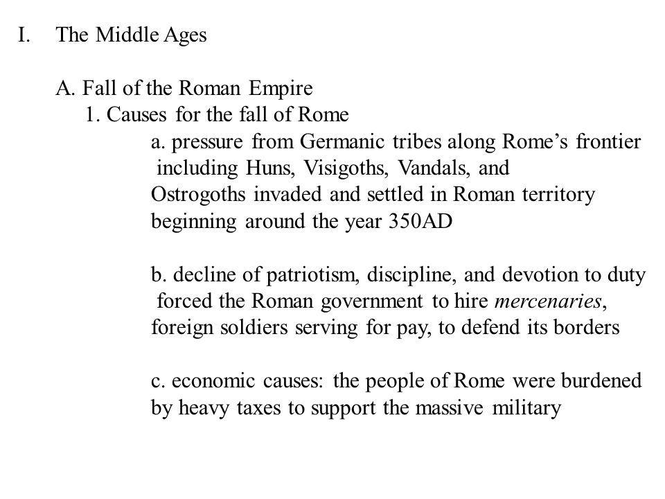 The Middle Ages A. Fall of the Roman Empire. 1. Causes for the fall of Rome. a. pressure from Germanic tribes along Rome's frontier.