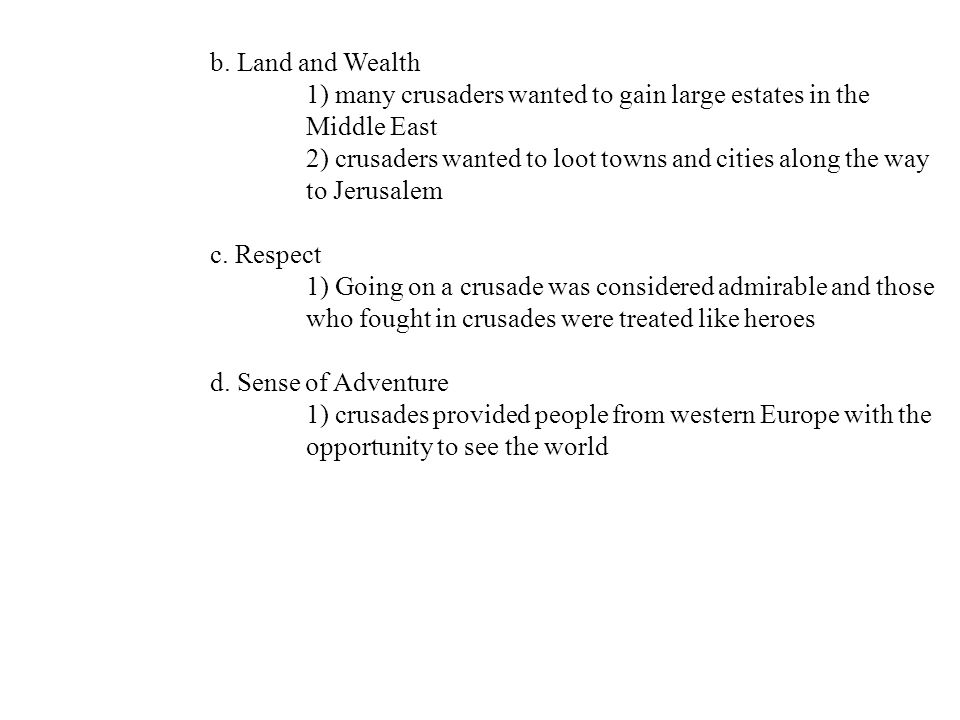 b. Land and Wealth 1) many crusaders wanted to gain large estates in the. Middle East. 2) crusaders wanted to loot towns and cities along the way.