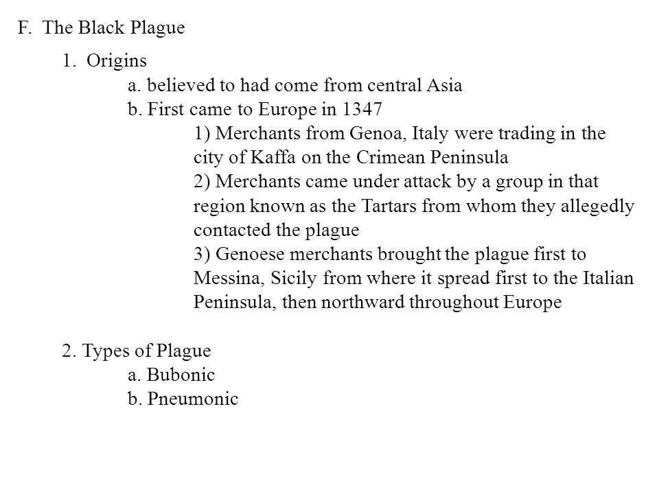 F. The Black Plague Origins. a. believed to had come from central Asia. b. First came to Europe in 1347.