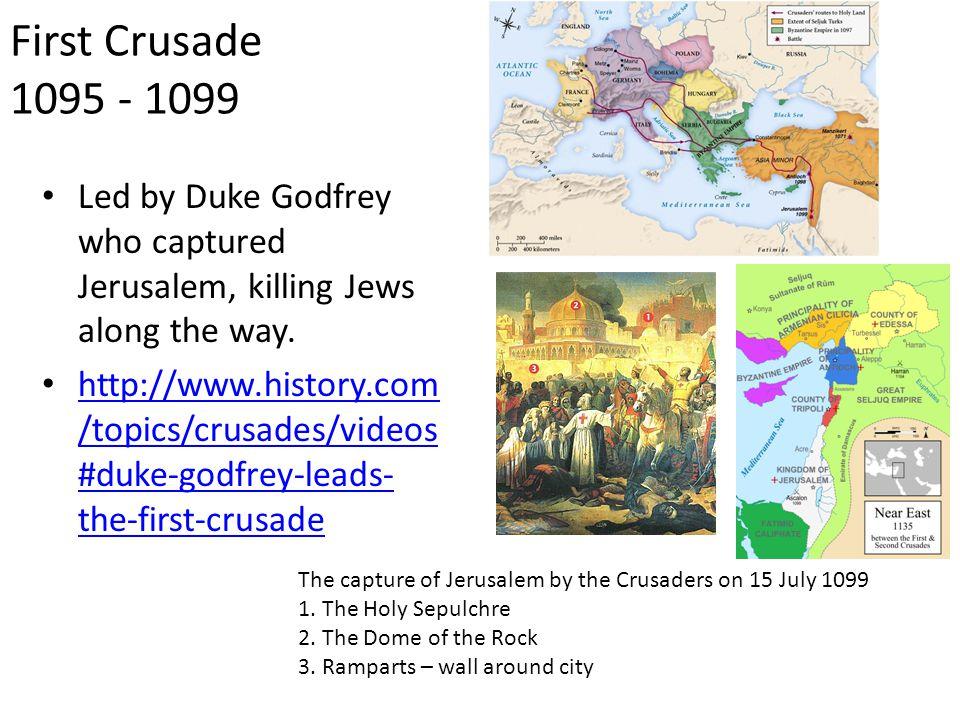 First Crusade 1095 - 1099 Led by Duke Godfrey who captured Jerusalem, killing Jews along the way.