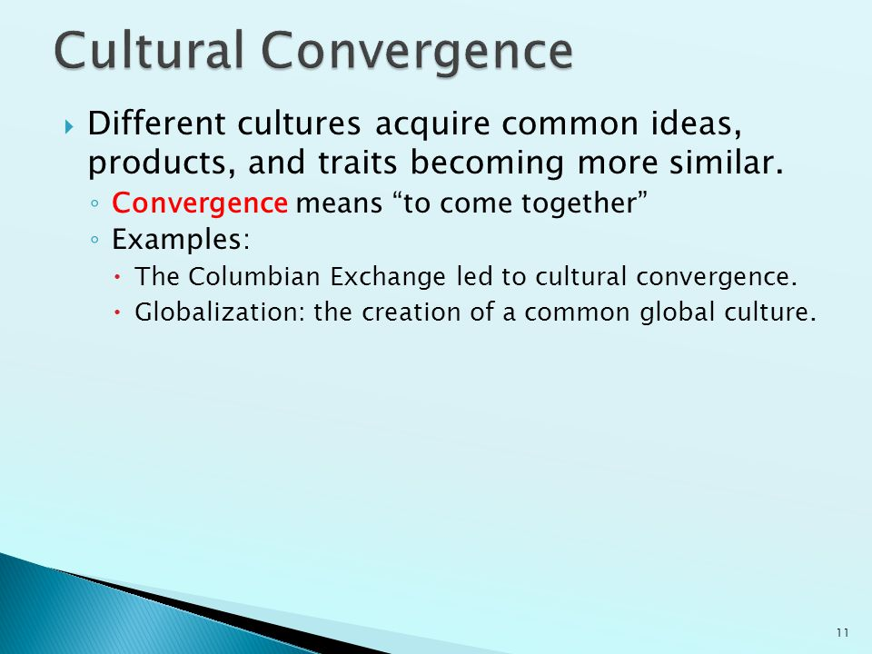 Cultural Convergence Different cultures acquire common ideas, products, and traits becoming more similar.
