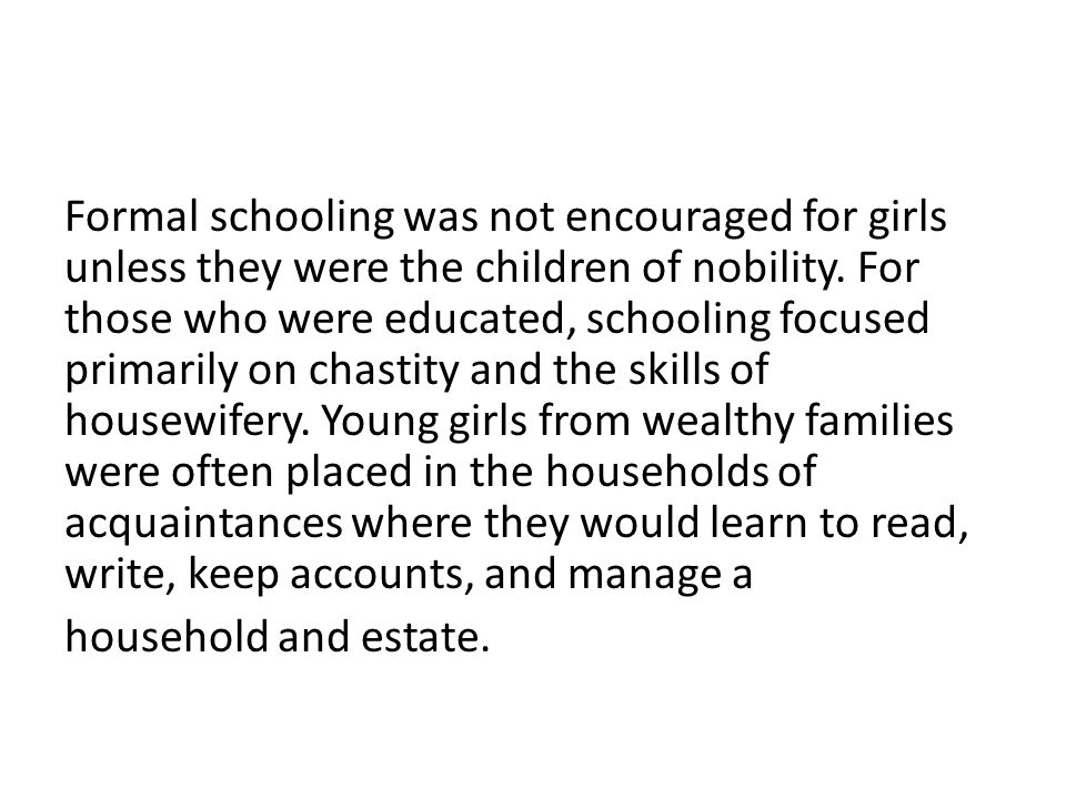 Formal schooling was not encouraged for girls unless they were the children of nobility.