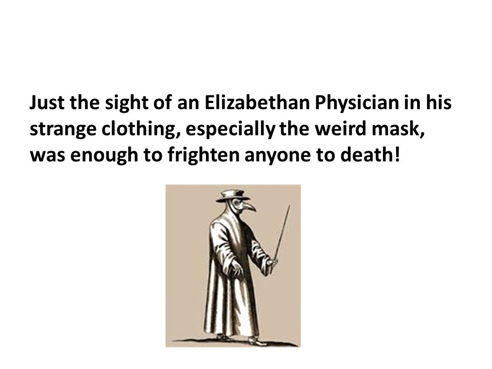 Just the sight of an Elizabethan Physician in his strange clothing, especially the weird mask, was enough to frighten anyone to death!