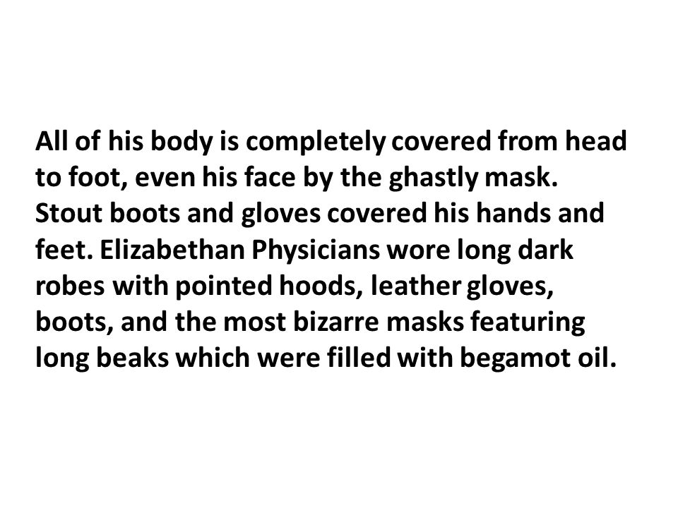 All of his body is completely covered from head to foot, even his face by the ghastly mask.