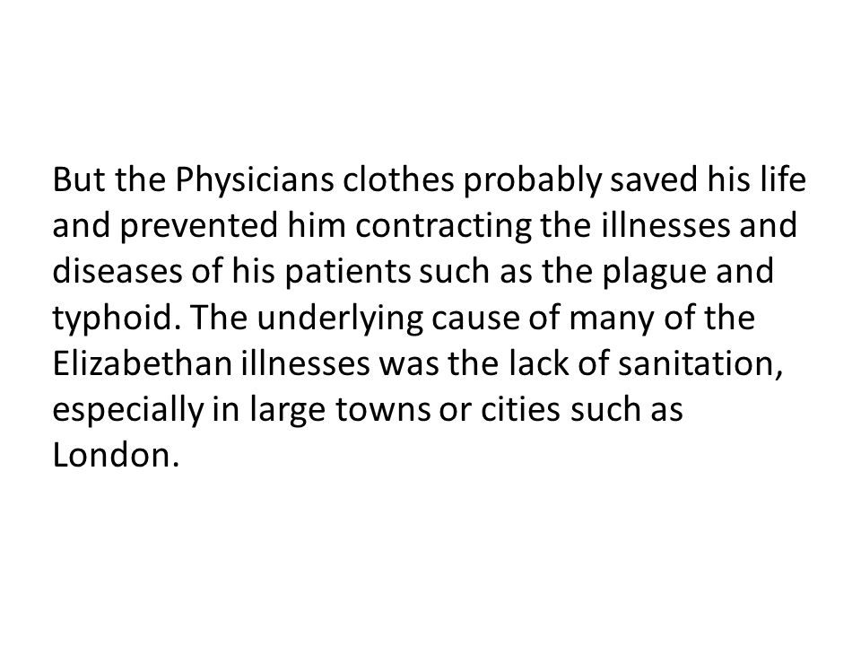 But the Physicians clothes probably saved his life and prevented him contracting the illnesses and diseases of his patients such as the plague and typhoid.