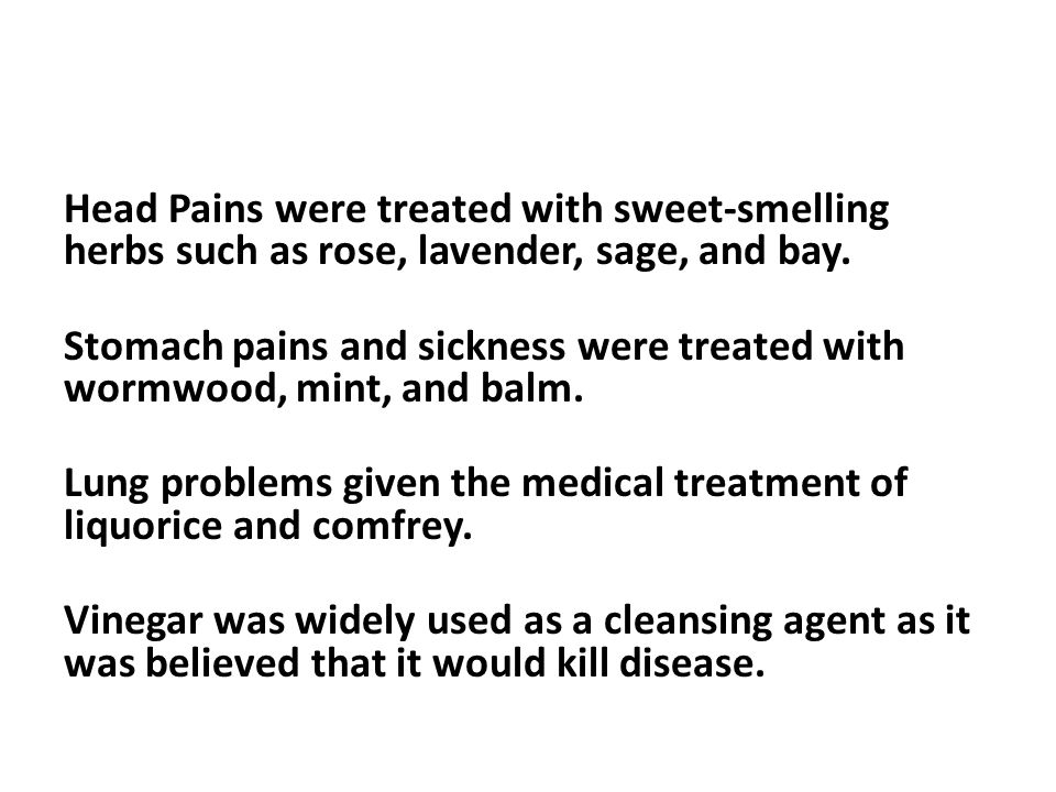 Head Pains were treated with sweet-smelling herbs such as rose, lavender, sage, and bay.