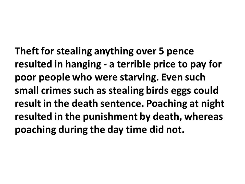 Theft for stealing anything over 5 pence resulted in hanging - a terrible price to pay for poor people who were starving.
