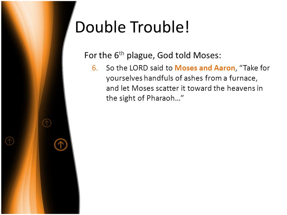 Double Trouble! For the 6th plague, God told Moses: