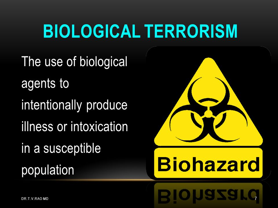 Biological Terrorism The use of biological agents to intentionally produce illness or intoxication in a susceptible population.