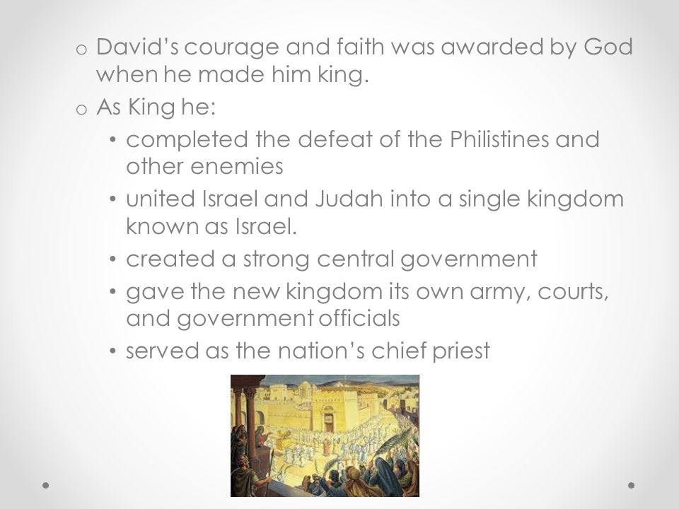 David's courage and faith was awarded by God when he made him king.