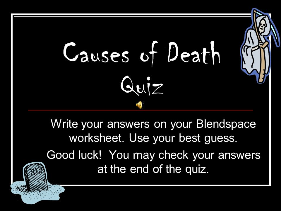 Causes of Death Quiz Write your answers on your Blendspace worksheet. Use your best guess.