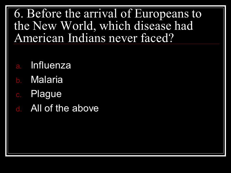 6. Before the arrival of Europeans to the New World, which disease had American Indians never faced