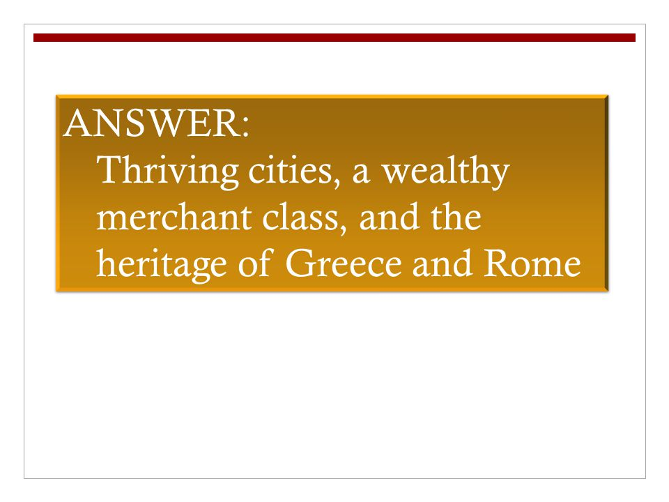 ANSWER: Thriving cities, a wealthy merchant class, and the heritage of Greece and Rome