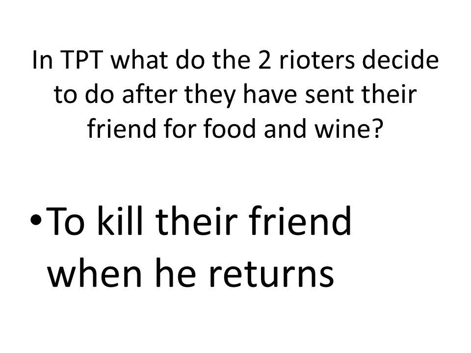 To kill their friend when he returns