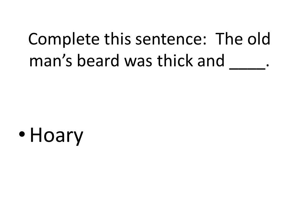 Complete this sentence: The old man's beard was thick and ____.