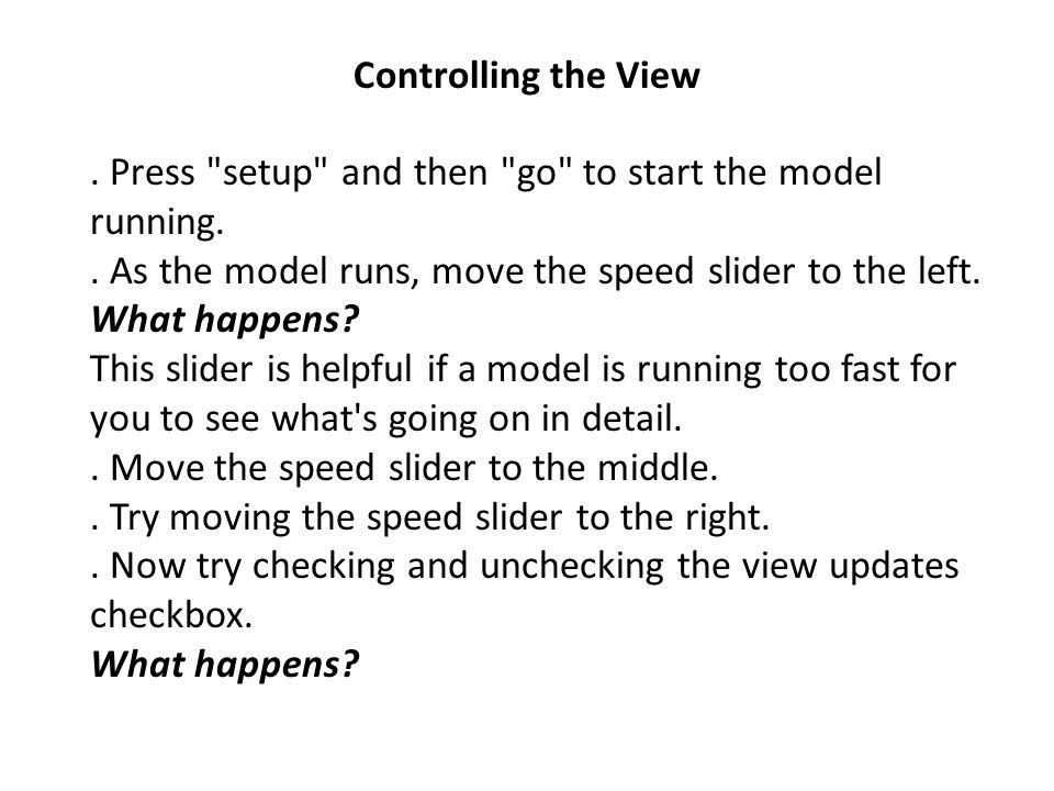 Controlling the View . Press setup and then go to start the model running. . As the model runs, move the speed slider to the left.