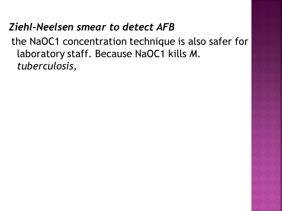 Ziehl-Neelsen smear to detect AFB the NaOC1 concentration technique is also safer for laboratory staff.