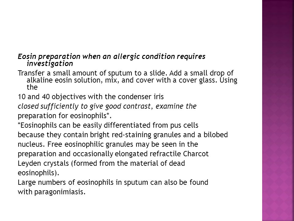 Eosin preparation when an allergic condition requires investigation Transfer a small amount of sputum to a slide.