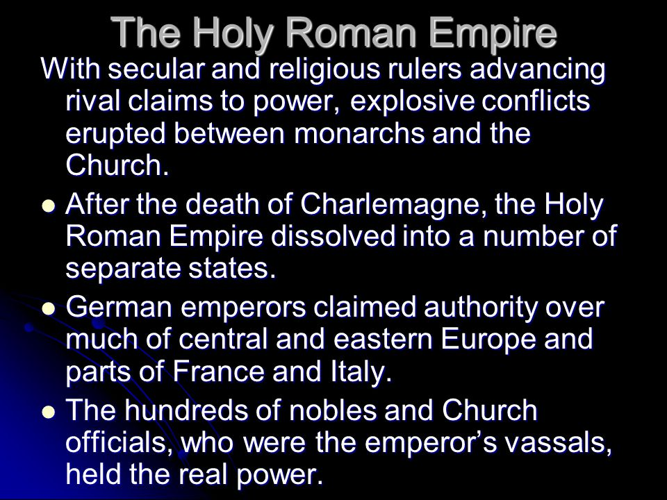 The Holy Roman Empire With secular and religious rulers advancing rival claims to power, explosive conflicts erupted between monarchs and the Church.