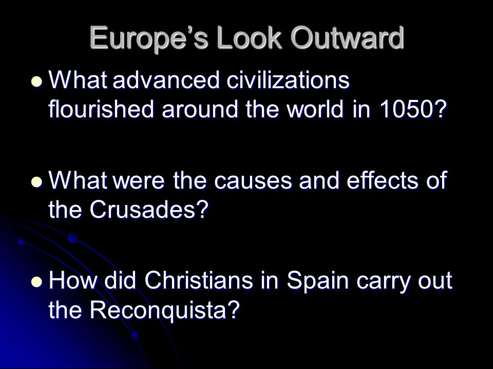 Europe's Look Outward What advanced civilizations flourished around the world in 1050 What were the causes and effects of the Crusades