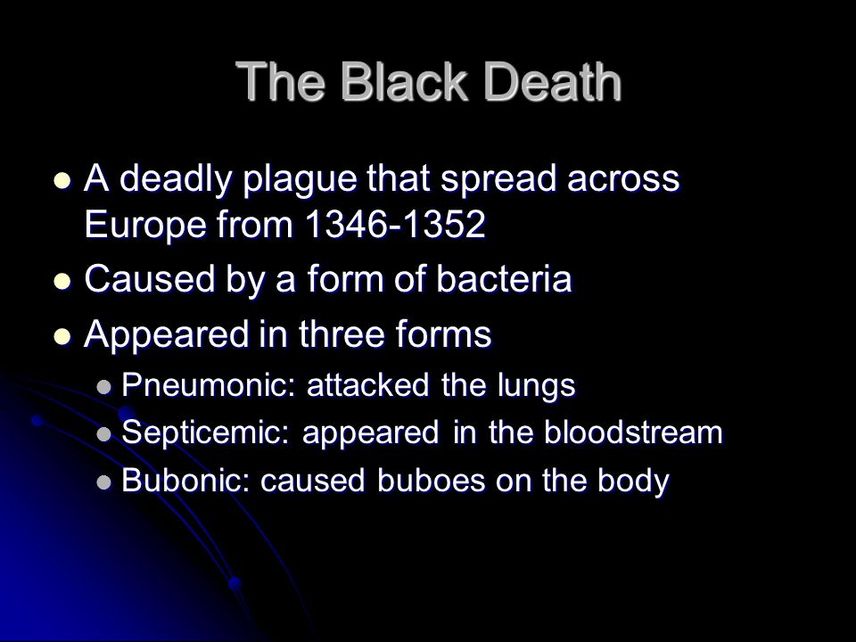 The Black Death A deadly plague that spread across Europe from 1346-1352. Caused by a form of bacteria.