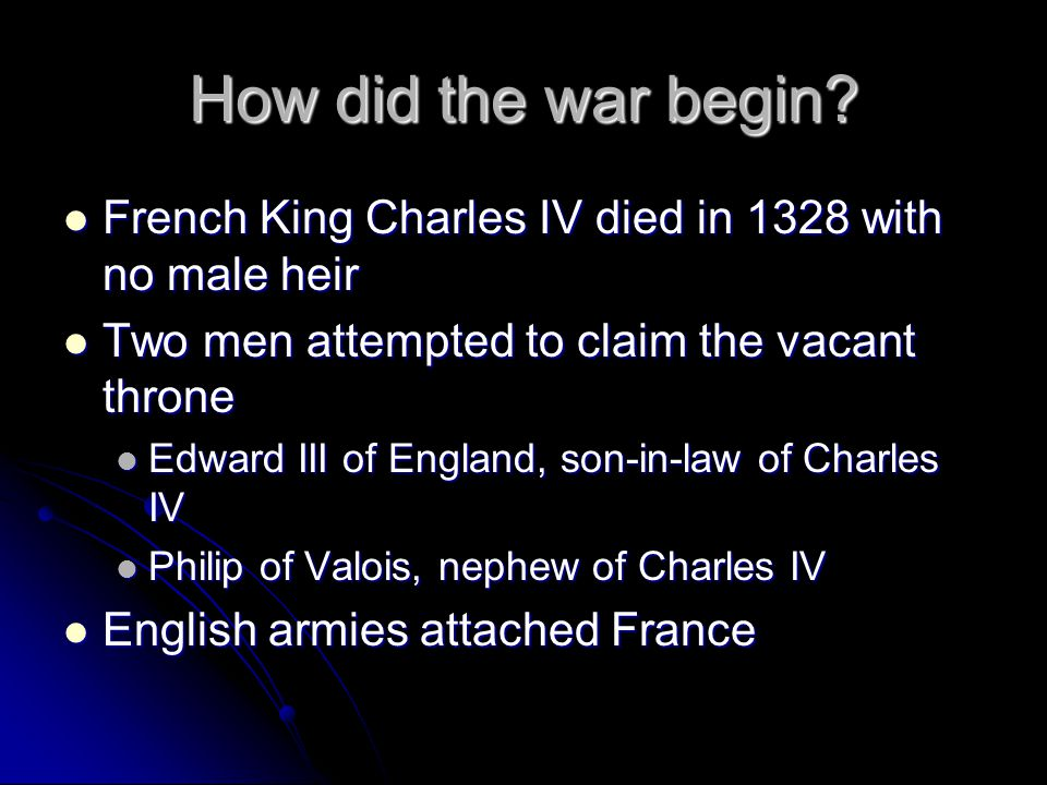 How did the war begin French King Charles IV died in 1328 with no male heir. Two men attempted to claim the vacant throne.